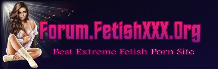 FetishXXX.Org/Forum - Best Extreme Fetish Porn Site